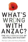 What's Wrong With Anzac? The Militarisation Of Australian History